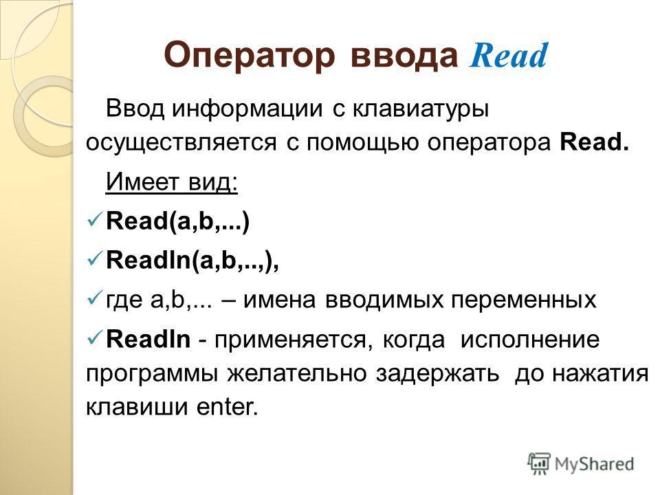 Оператор ввода Read Ввод информации с клавиатуры осуществляется с помощью оператора Read. Имеет вид: Read(а,b,...) Readln(а,b,..,), где а,b,... – имена вводимых переменных Readln - применяется, когда исполнение программы желательно задержать до нажат