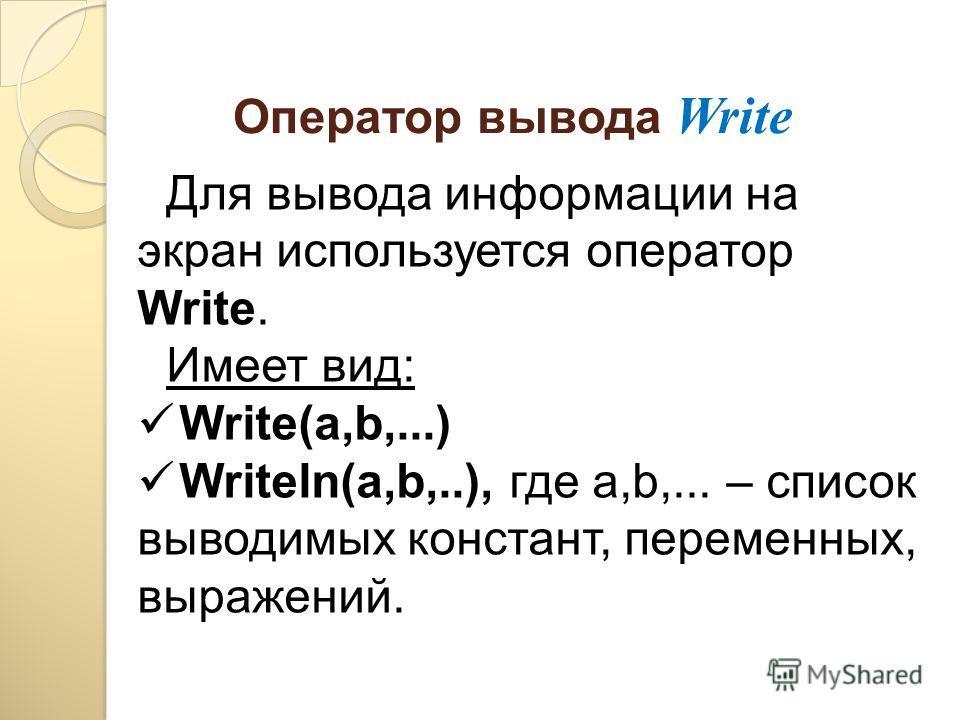 Оператор вывода Write Для вывода информации на экран используется оператор Write. Имеет вид: Write(а,b,...) Writeln(а,b,..), где а,b,... – список выводимых констант, переменных, выражений.