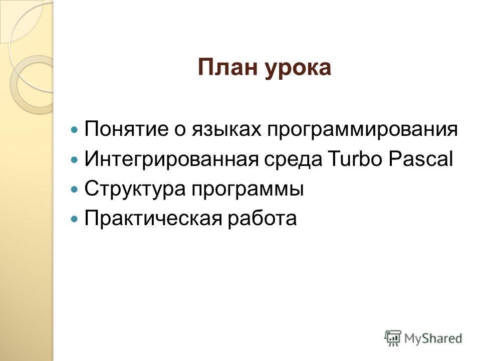 План урока Понятие о языках программирования Интегрированная среда Turbo Pascal Структура программы Практическая работа
