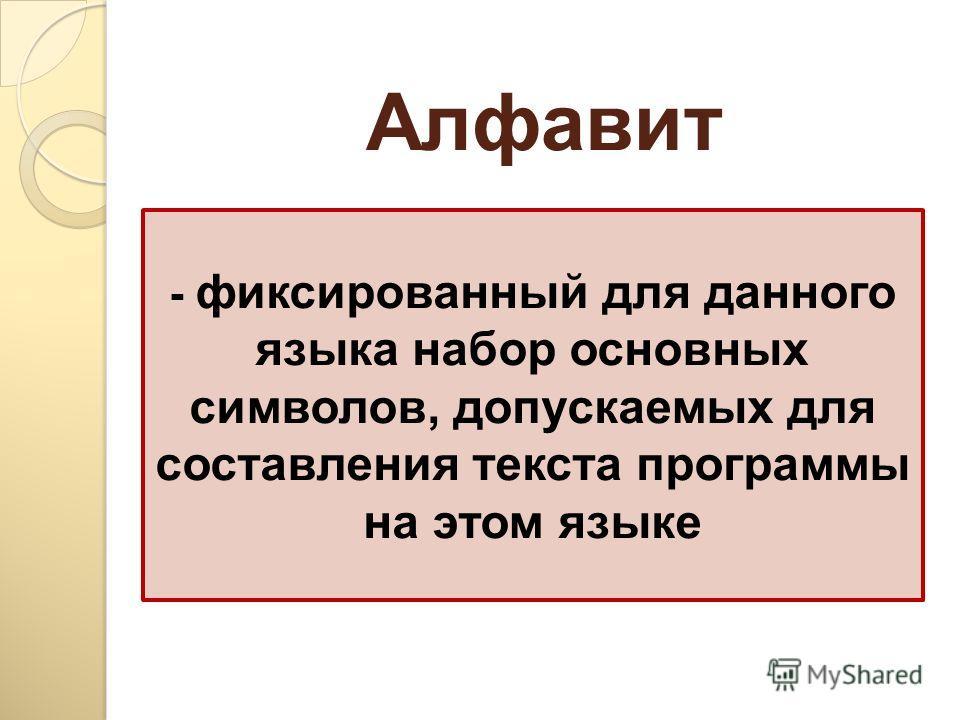 - фиксированный для данного языка набор основных символов, допускаемых для составления текста программы на этом языке Алфавит