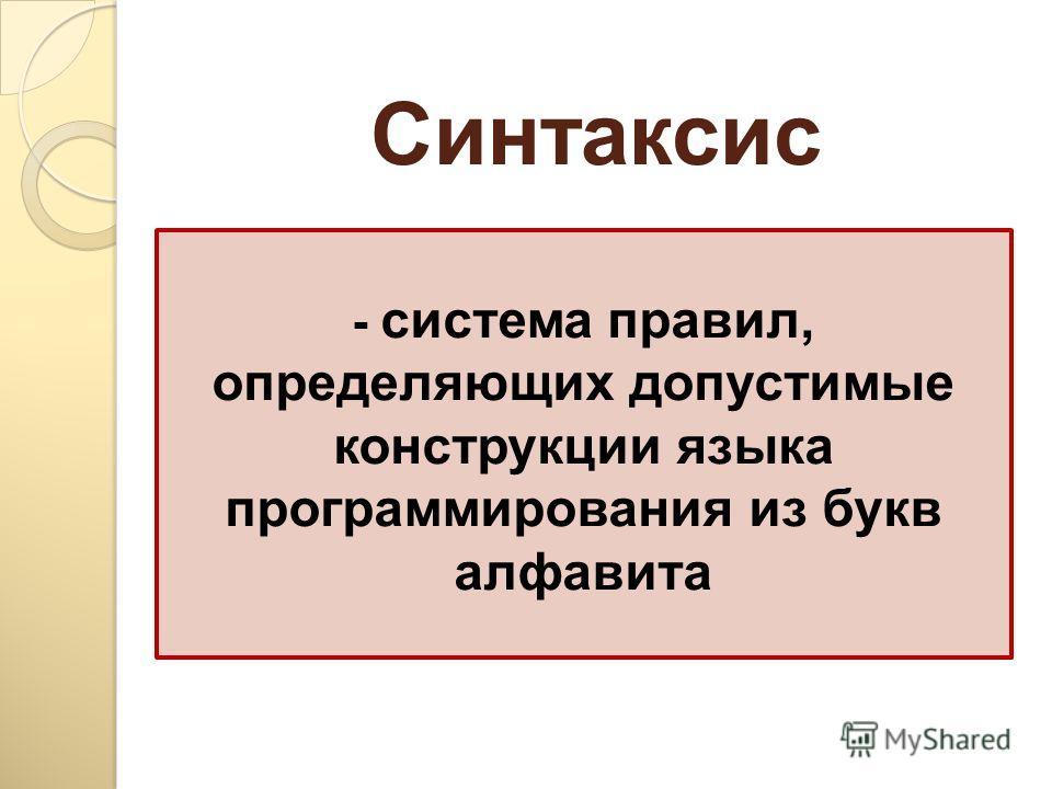 - система правил, определяющих допустимые конструкции языка программирования из букв алфавита Синтаксис