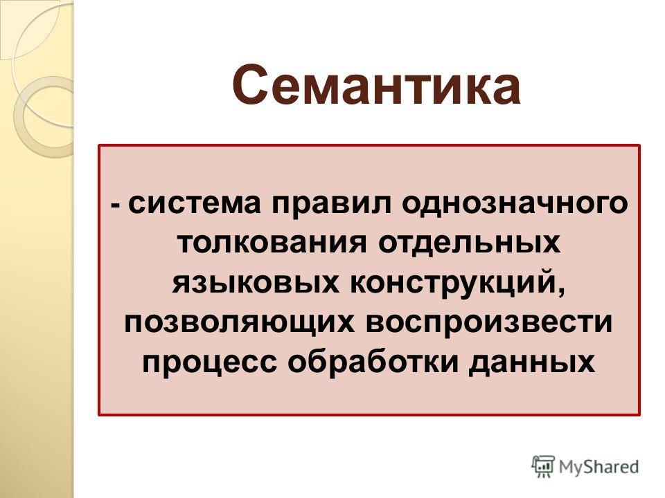 - система правил однозначного толкования отдельных языковых конструкций, позволяющих воспроизвести процесс обработки данных Семантика
