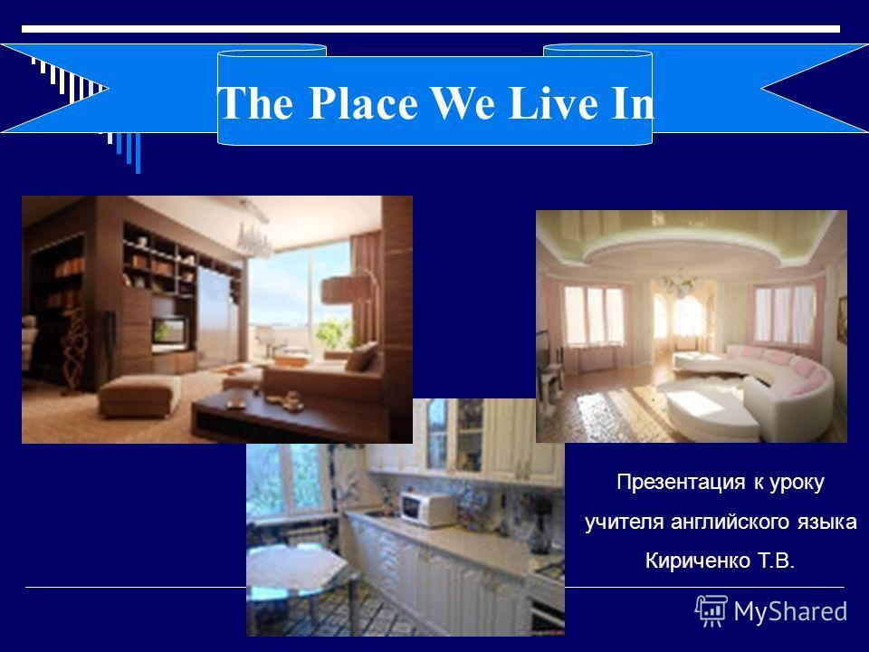 Презентация к уроку учителя английского языка Кириченко Т.В. The Place We Live In