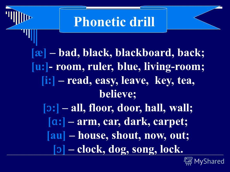 [æ] – bad, black, blackboard, back; [u:]- room, ruler, blue, living-room; [i:] – read, easy, leave, key, tea, believe; [ ɔ :] – all, floor, door, hall, wall; [ ɑ :] – arm, car, dark, carpet; [au] – house, shout, now, out; [ ɔ ] – clock, dog, song, lo