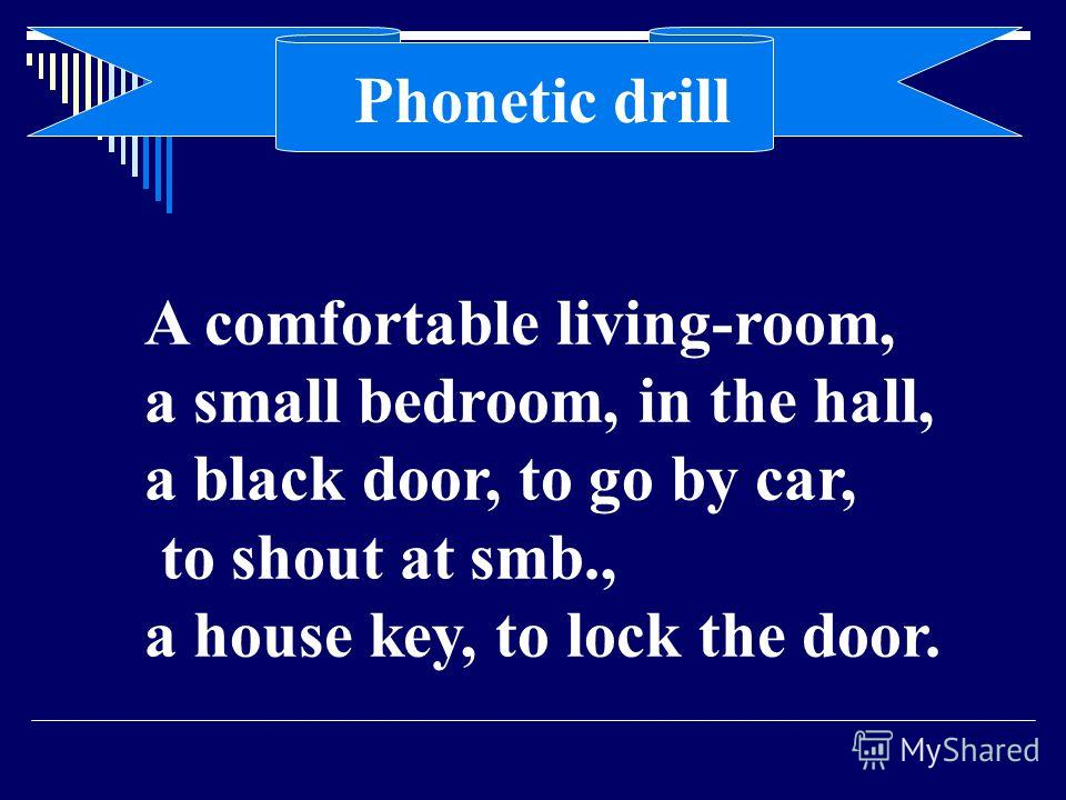 A comfortable living-room, a small bedroom, in the hall, a black door, to go by car, to shout at smb., a house key, to lock the door. Phonetic drill