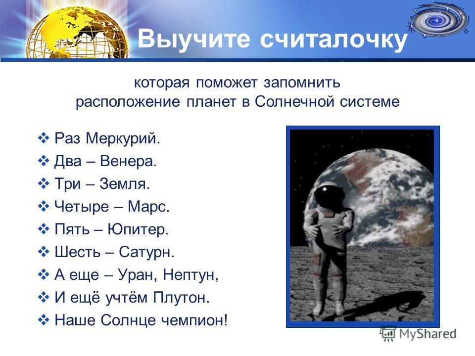LOGO Выучите считалочку Раз Меркурий. Два – Венера. Три – Земля. Четыре – Марс. Пять – Юпитер. Шесть – Сатурн. А еще – Уран, Нептун, И ещё учтём Плутон. Наше Солнце чемпион! которая поможет запомнить расположение планет в Солнечной системе