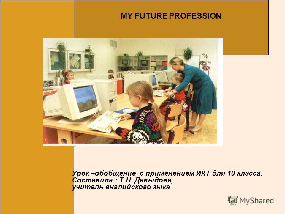 Урок –обобщение с применением ИКТ для 10 класса. Составила : Т.Н. Давыдова, учитель английского зыка MY FUTURE PROFESSION