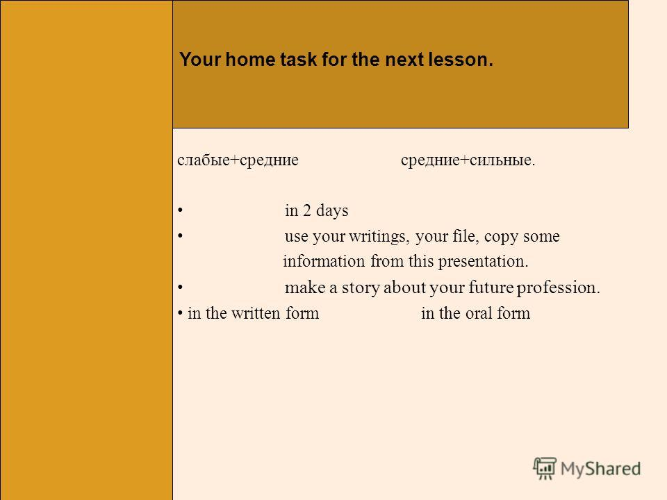 Your home task for the next lesson. слабые+средние средние+сильные. in 2 days use your writings, your file, copy some information from this presentation. make a story about your future profession. in the written form in the oral form