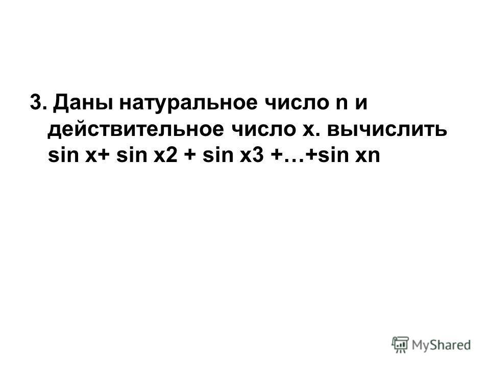3. Даны натуральное число n и действительное число х. вычислить sin x+ sin x2 + sin x3 +…+sin xn