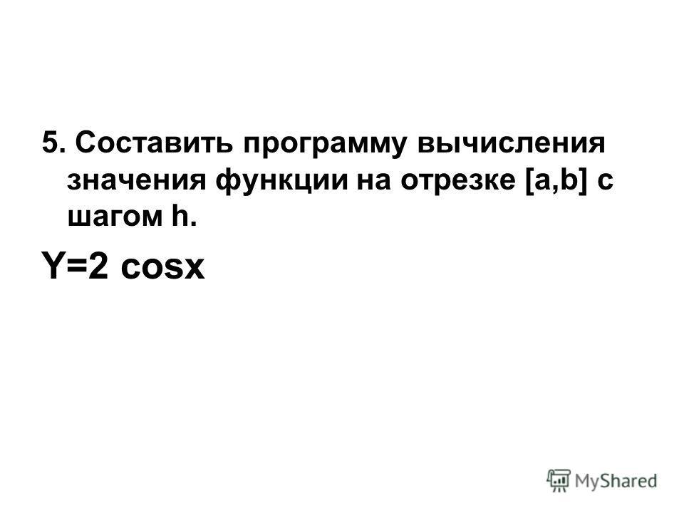 5. Составить программу вычисления значения функции на отрезке [а,b] с шагом h. Y=2 cosx