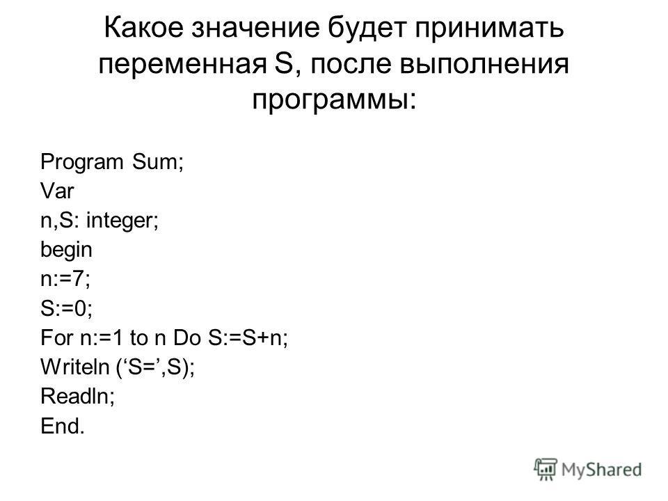 Какое значение будет принимать переменная S, после выполнения программы: Program Sum; Var n,S: integer; begin n:=7; S:=0; For n:=1 to n Do S:=S+n; Writeln (S=,S); Readln; End.