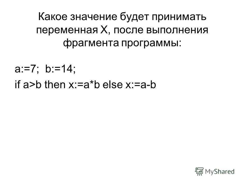Какое значение будет принимать переменная Х, после выполнения фрагмента программы: a:=7; b:=14; if a>b then x:=a*b else x:=a-b