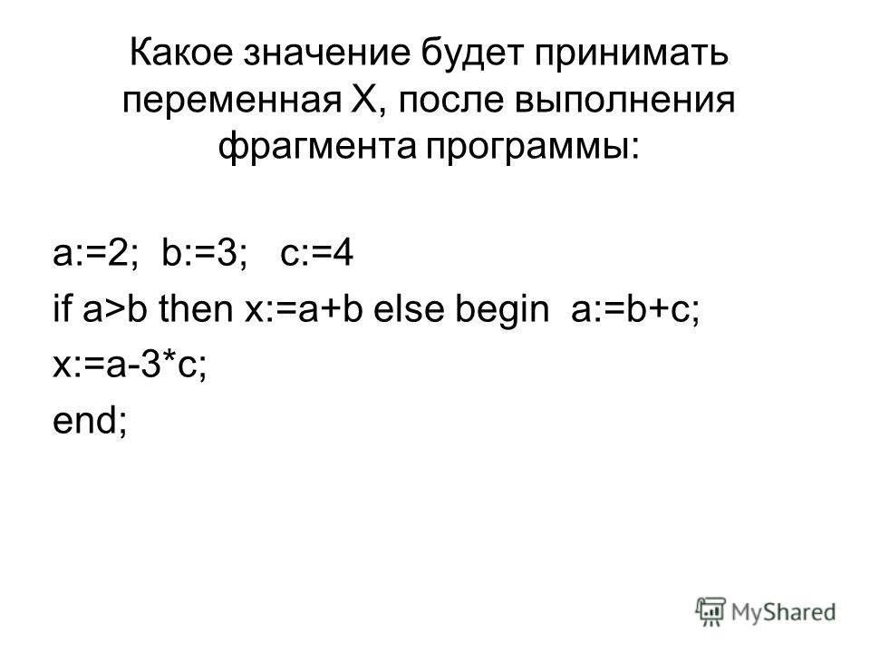 Какое значение будет принимать переменная Х, после выполнения фрагмента программы: a:=2; b:=3; c:=4 if a>b then x:=a+b else begin a:=b+c; x:=a-3*c; end;