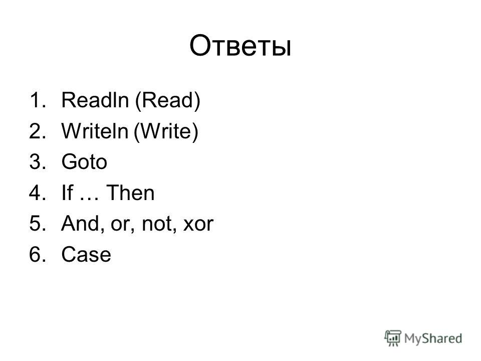 Ответы 1.Readln (Read) 2.Writeln (Write) 3.Goto 4.If … Then 5.And, or, not, xor 6.Case
