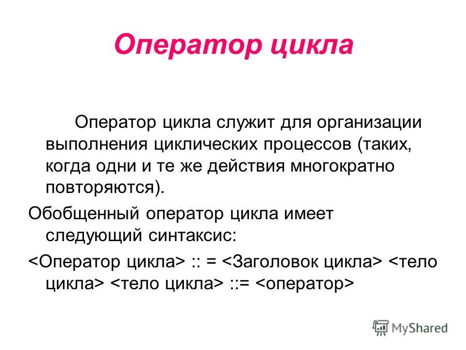 Оператор цикла Оператор цикла служит для организации выполнения циклических процессов (таких, когда одни и те же действия многократно повторяются). Обобщенный оператор цикла имеет следующий синтаксис: :: = ::=