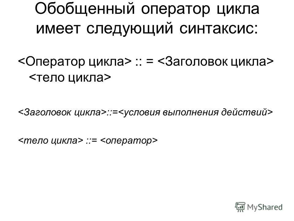 Обобщенный оператор цикла имеет следующий синтаксис: :: =