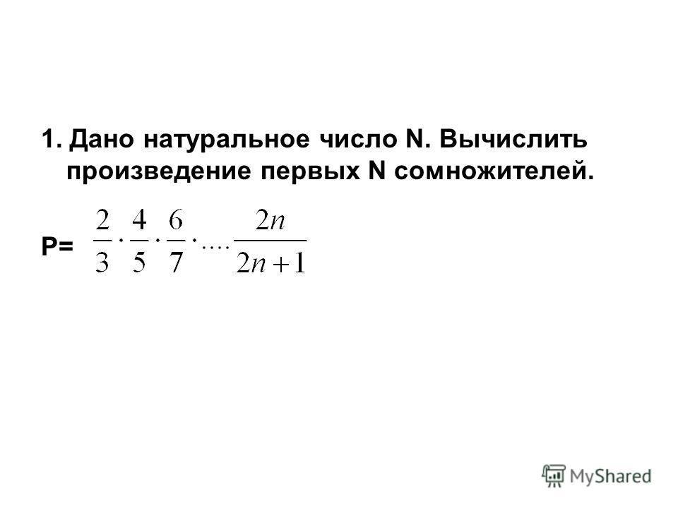 1. Дано натуральное число N. Вычислить произведение первых N сомножителей. Р=