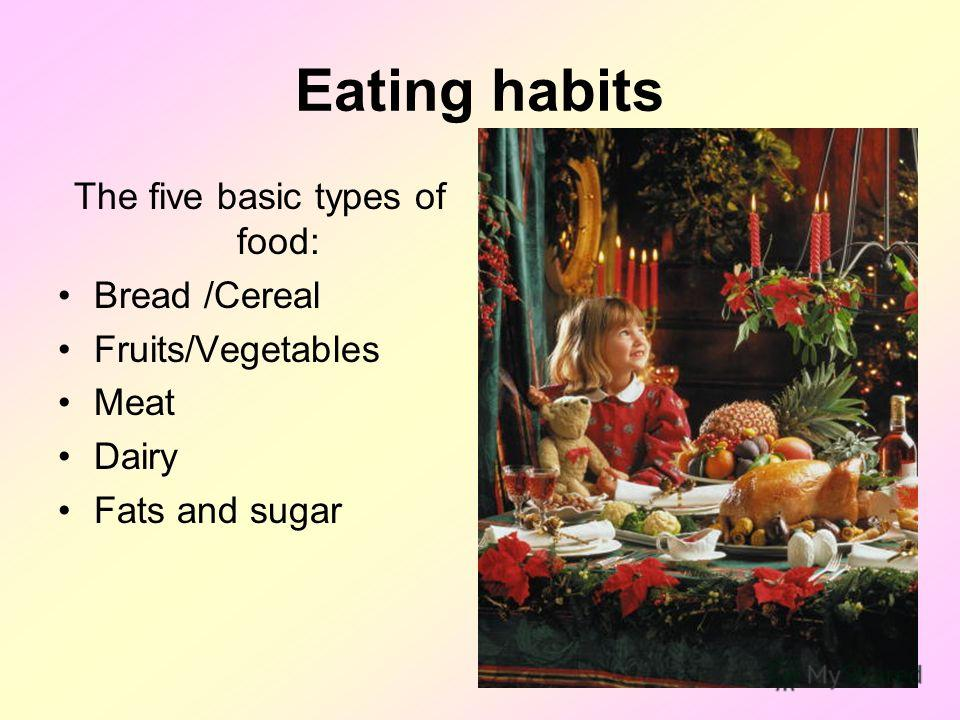 Eating habits The five basic types of food: Bread /Cereal Fruits/Vegetables Meat Dairy Fats and sugar