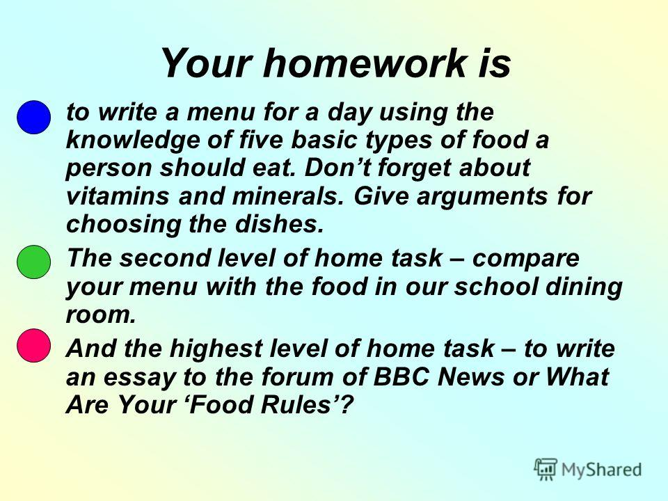 Your homework is to write a menu for a day using the knowledge of five basic types of food a person should eat. Dont forget about vitamins and minerals. Give arguments for choosing the dishes. The second level of home task – compare your menu with th