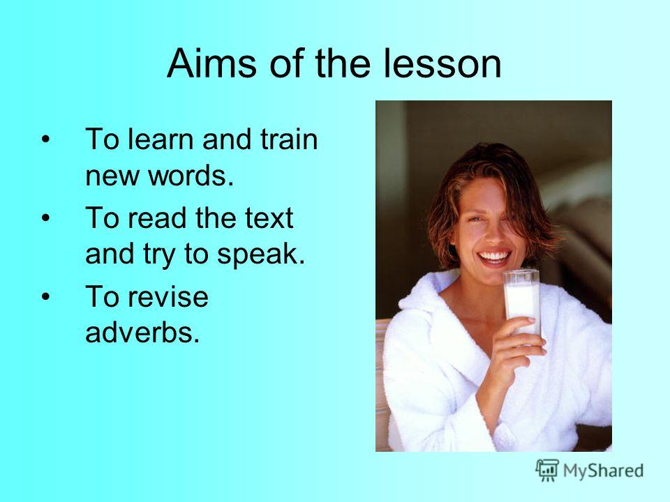 Aims of the lesson To learn and train new words. To read the text and try to speak. To revise adverbs.