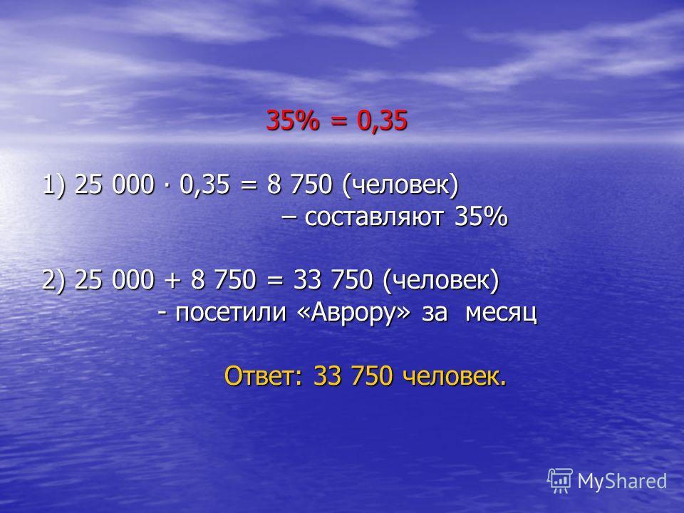 35% = 0,35 1) 25 000 0,35 = 8 750 (человек) – составляют 35% 2) 25 000 + 8 750 = 33 750 (человек) - посетили «Аврору» за месяц Ответ: 33 750 человек. 35% = 0,35 1) 25 000 0,35 = 8 750 (человек) – составляют 35% 2) 25 000 + 8 750 = 33 750 (человек) -