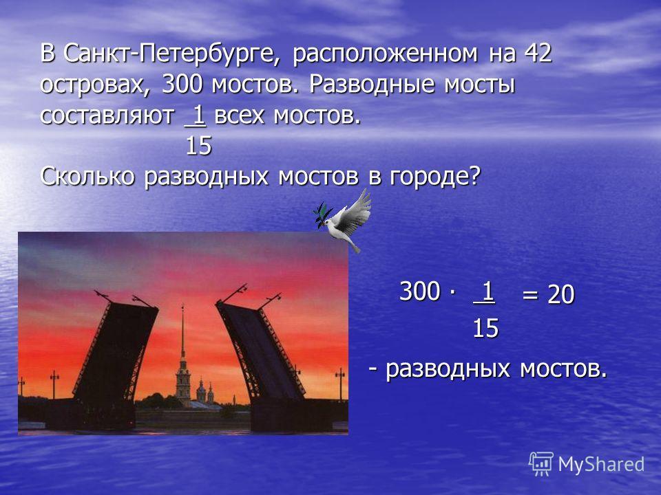 В Санкт-Петербурге, расположенном на 42 островах, 300 мостов. Разводные мосты составляют 1 всех мостов. 15 Сколько разводных мостов в городе? 300 1 300 1 15 15 = 20 = 20 - разводных мостов.