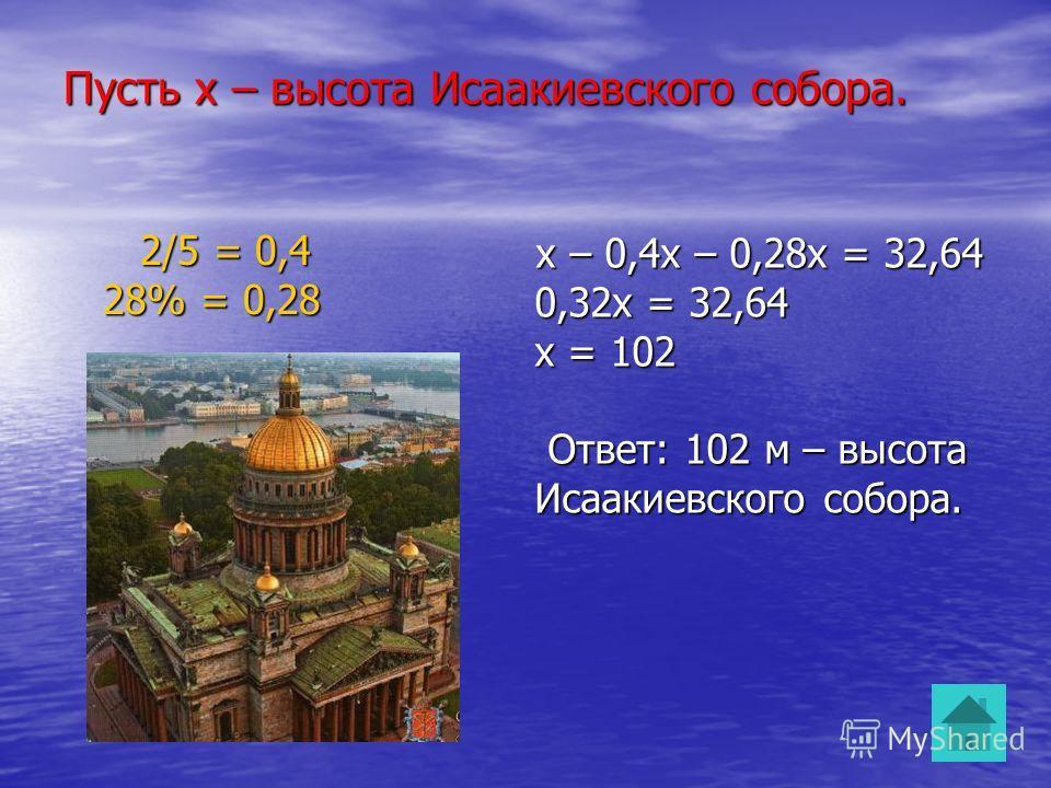 Пусть х – высота Исаакиевского собора. 2/5 = 0,4 28% = 0,28 2/5 = 0,4 28% = 0,28 х – 0,4х – 0,28х = 32,64 0,32х = 32,64 х = 102 Ответ: 102 м – высота Исаакиевского собора.