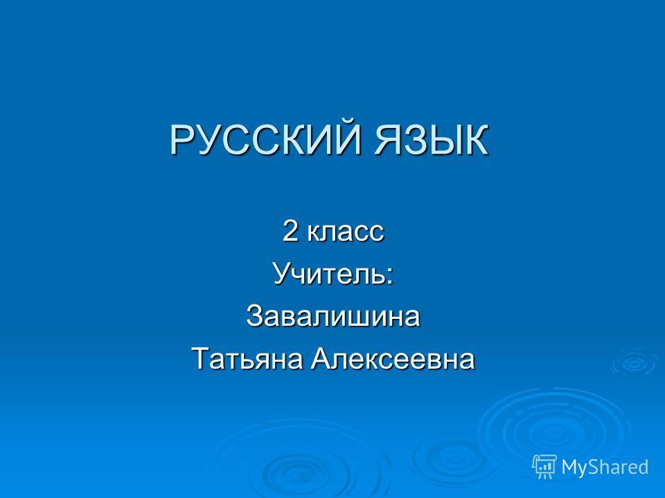 РУССКИЙ ЯЗЫК 2 класс Учитель:Завалишина Татьяна Алексеевна