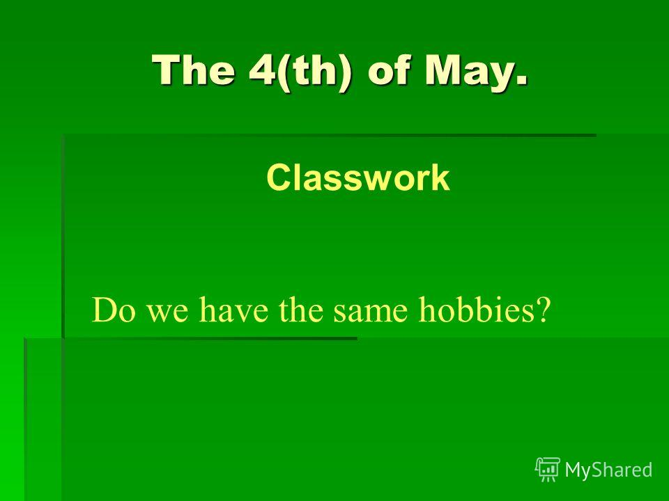 The 4(th) of May. Do we have the same hobbies? Classwork