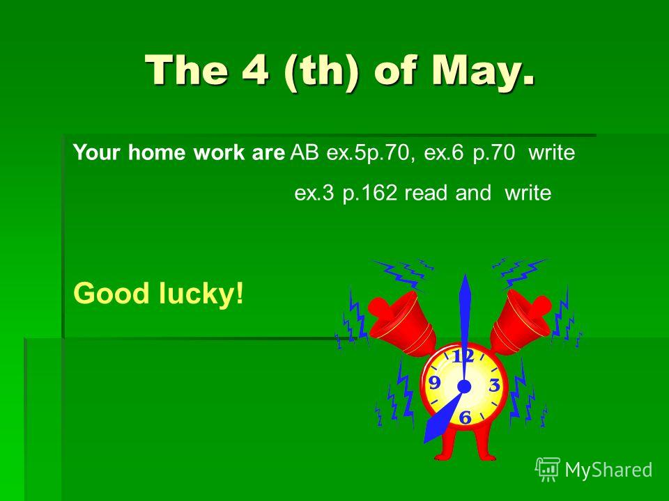 The 4 (th) of May. Your home work are AB ex.5p.70, ex.6 p.70 write ex.3 p.162 read and write Good lucky!