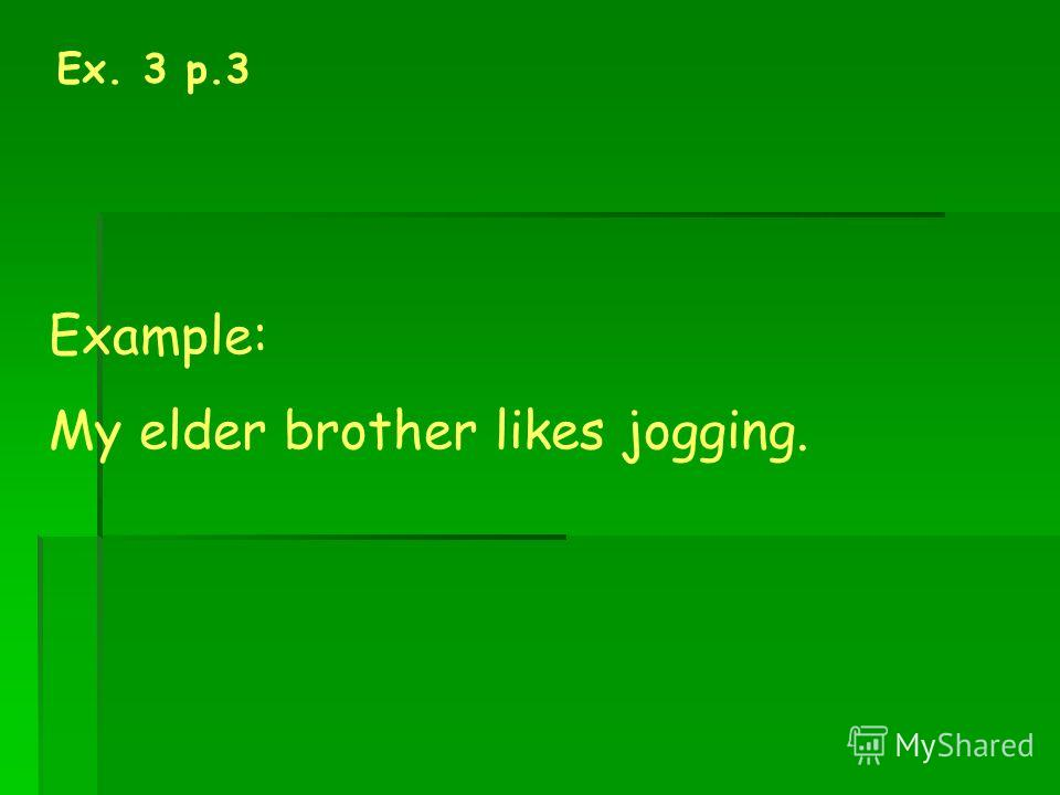 Ex. 3 p.3 Example: My elder brother likes jogging.