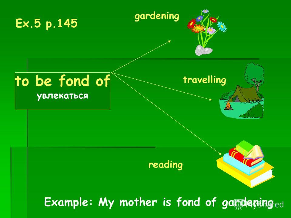 Ex.5 p.145 to be fond of увлекаться gardening travelling reading Example: My mother is fond of gardening.