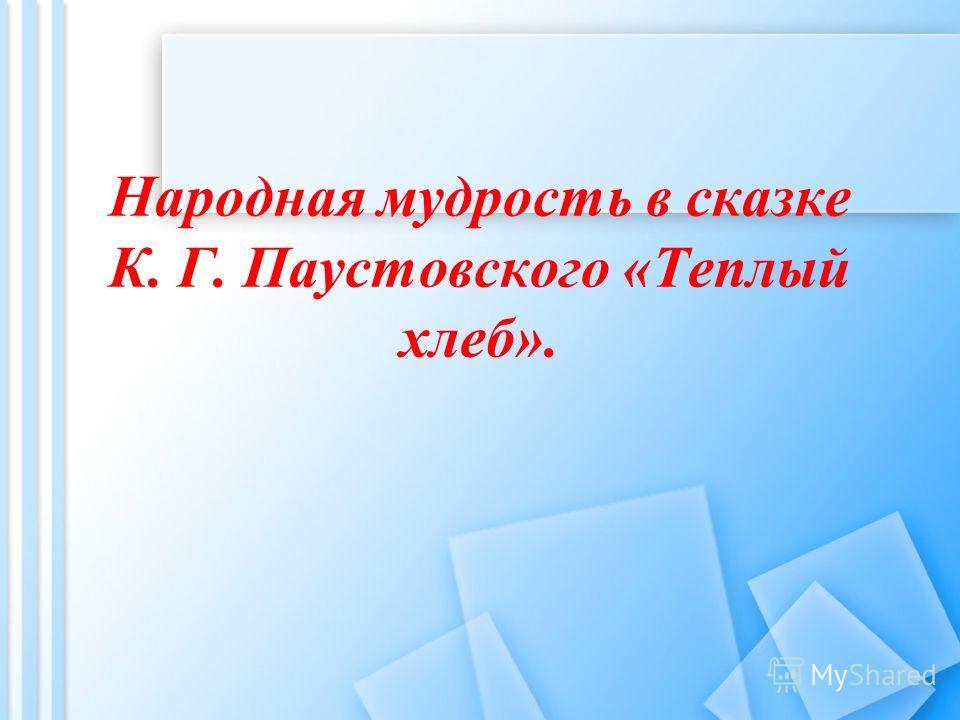 Народная мудрость в сказке К. Г. Паустовского «Теплый хлеб».