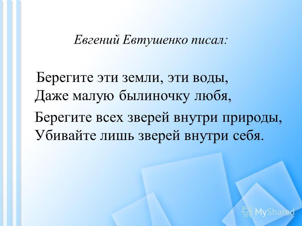 Евгений Евтушенко писал: Берегите эти земли, эти воды, Даже малую былиночку любя, Берегите всех зверей внутри природы, Убивайте лишь зверей внутри себя.