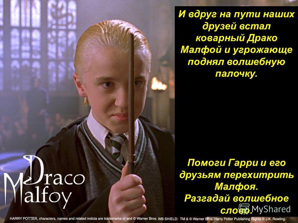 И вдруг на пути наших друзей встал коварный Драко Малфой и угрожающе поднял волшебную палочку. Помоги Гарри и его друзьям перехитрить Малфоя. Разгадай волшебное слово.