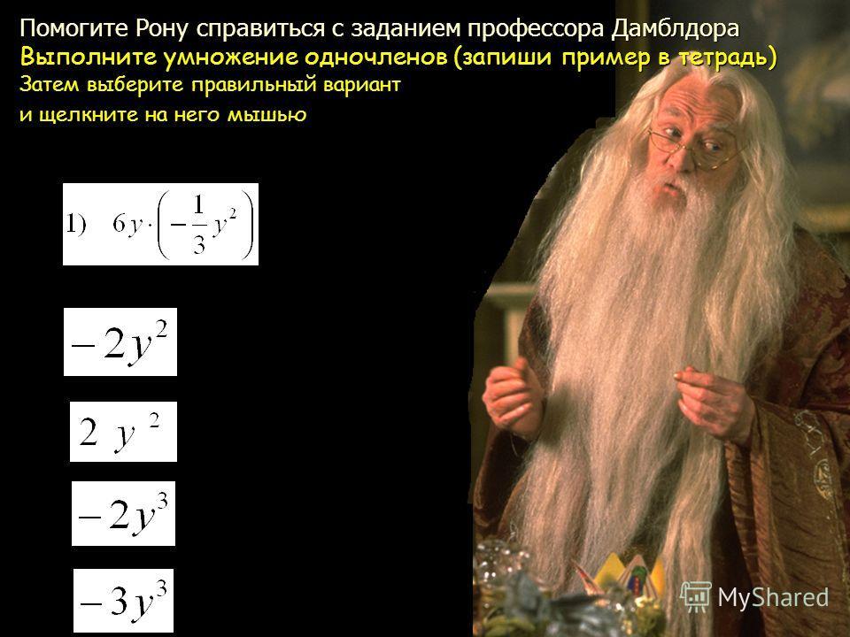 Помогите Рону справиться с заданием профессора Дамблдора Выполните умножение одночленов (запиши пример в тетрадь) Затем выберите правильный вариант и щелкните на него мышью