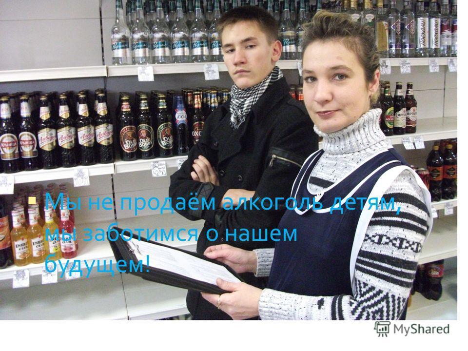 Мы не продаём алкоголь детям, мы заботимся о нашем будущем!