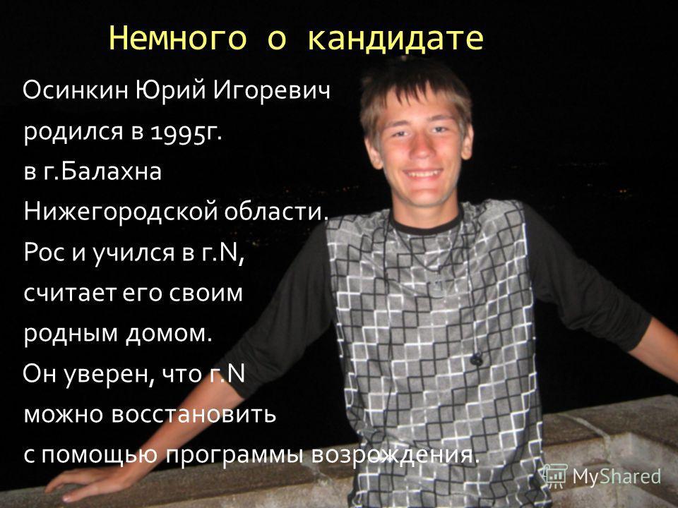 Немного о кандидате Осинкин Юрий Игоревич родился в 1995г. в г.Балахна Нижегородской области. Рос и учился в г.N, считает его своим родным домом. Он уверен, что г.N можно восстановить с помощью программы возрождения.