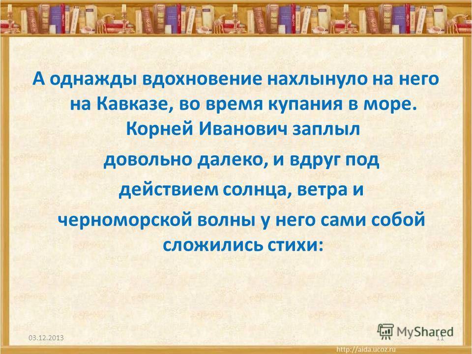 А однажды вдохновение нахлынуло на него на Кавказе, во время купания в море. Корней Иванович заплыл довольно далеко, и вдруг под действием солнца, ветра и черноморской волны у него сами собой сложились стихи: 03.12.201311