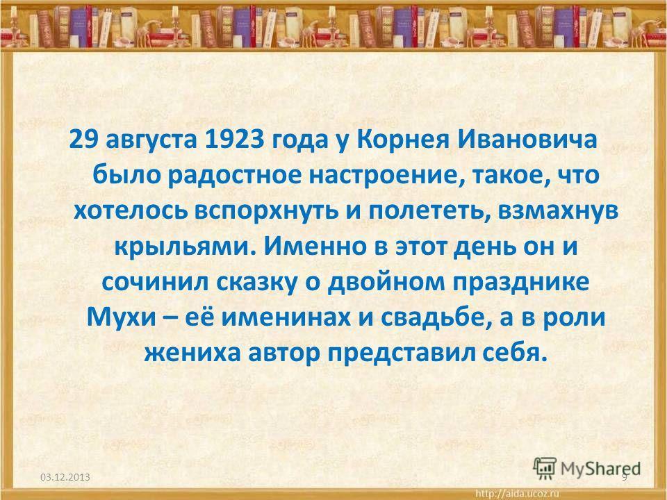29 августа 1923 года у Корнея Ивановича было радостное настроение, такое, что хотелось вспорхнуть и полететь, взмахнув крыльями. Именно в этот день он и сочинил сказку о двойном празднике Мухи – её именинах и свадьбе, а в роли жениха автор представил