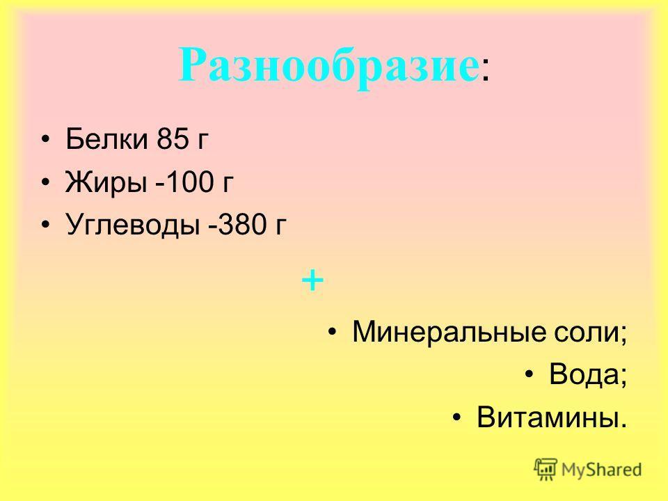 Разнообразие : Белки 85 г Жиры -100 г Углеводы -380 г + Минеральные соли; Вода; Витамины.