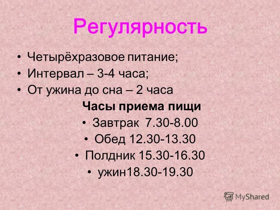 Регулярность Четырёхразовое питание; Интервал – 3-4 часа; От ужина до сна – 2 часа Часы приема пищи Завтрак 7.30-8.00 Обед 12.30-13.30 Полдник 15.30-16.30 ужин18.30-19.30