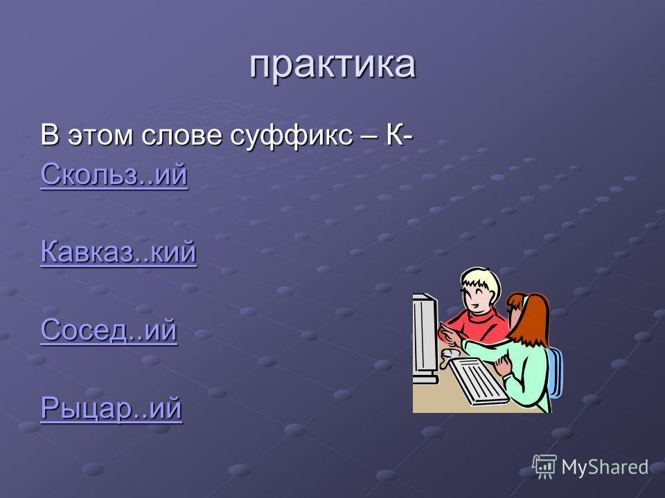 практика В этом слове суффикс – К- Скольз..ий Кавказ..кий Сосед..ий Рыцар..ий