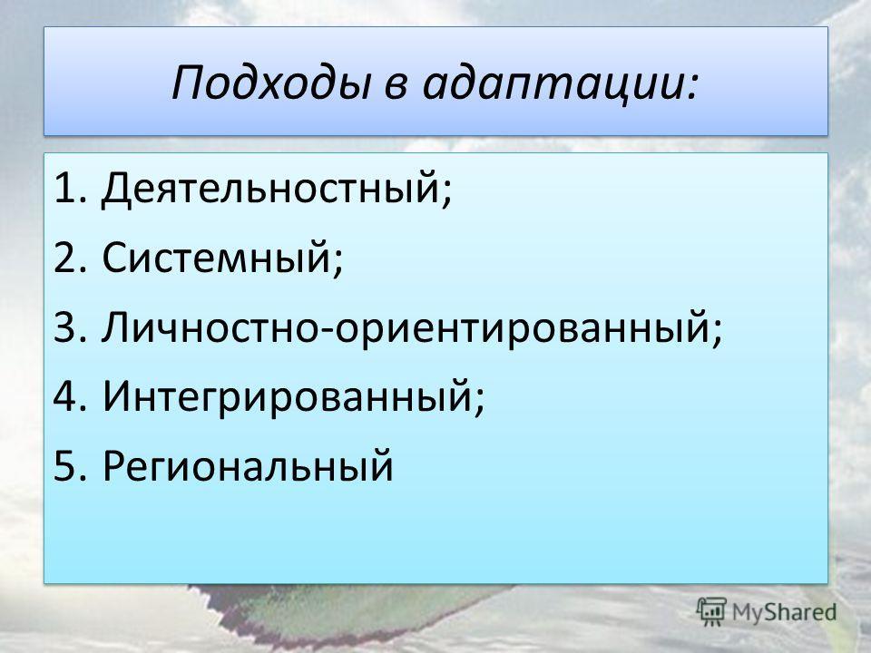 Подходы в адаптации: 1.Деятельностный; 2.Системный; 3.Личностно-ориентированный; 4.Интегрированный; 5.Региональный 1.Деятельностный; 2.Системный; 3.Личностно-ориентированный; 4.Интегрированный; 5.Региональный