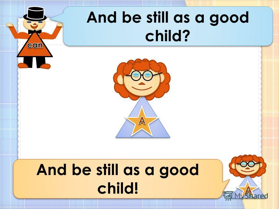 And be still as a good child? And be still as a good child!