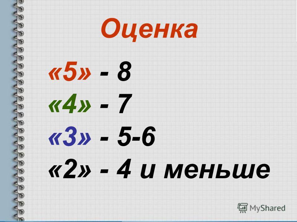 Оценка «5» - 8 «4» - 7 «3» - 5-6 «2» - 4 и меньше