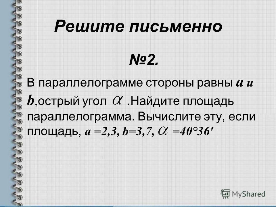 Решите письменно 2. В параллелограмме стороны равны a и b, острый угол.Найдите площадь параллелограмма. Вычислите эту, если площадь, a =2,3, b=3,7, =40°36'