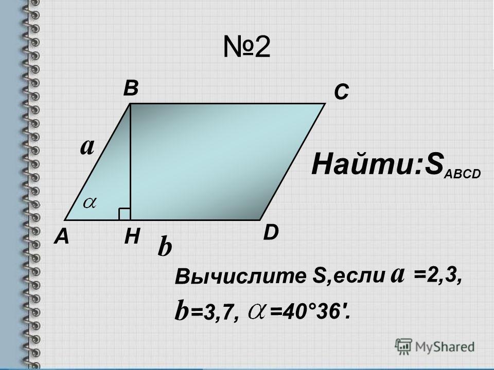 2 a b Найти:S ABCD Вычислите S,если a =2,3, b =3,7, =40°36'. А B C D H