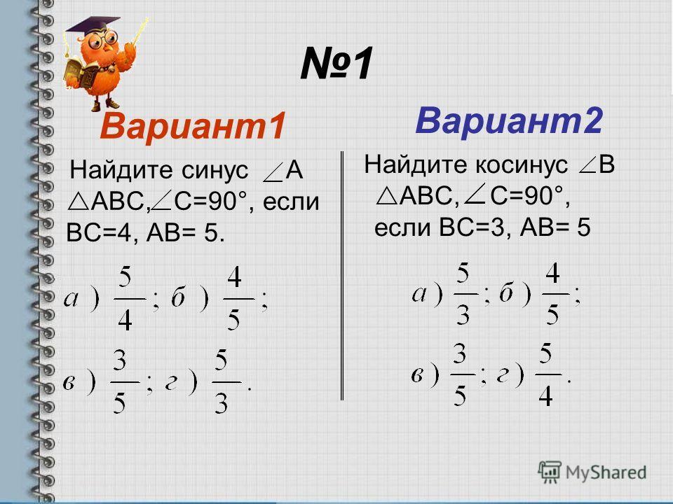 1 Вариант1 Найдите синус А АВС, С=90°, если ВС=4, АВ= 5. Вариант2 Найдите косинус В АВС, С=90°, если ВС=3, АВ= 5