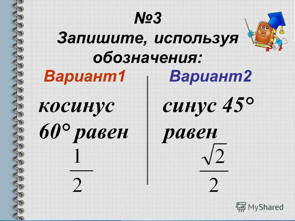 3 Запишите, используя обозначения: Вариант1 косинус 60° равен Вариант2 синус 45° равен